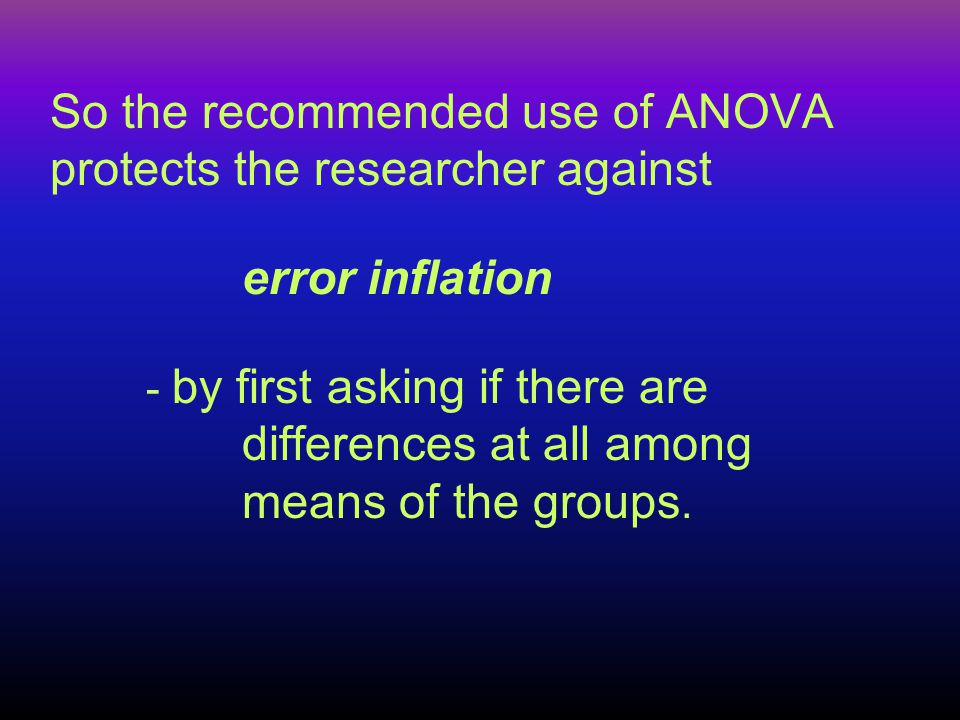 So the recommended use of ANOVA protects the researcher against