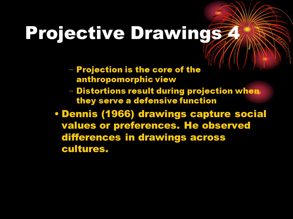 Projective Drawings 4 Projection is the core of the anthropomorphic view. Distortions result during projection when they serve a defensive function.