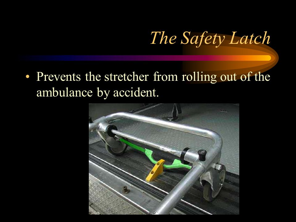 The Safety Latch Prevents the stretcher from rolling out of the ambulance by accident.