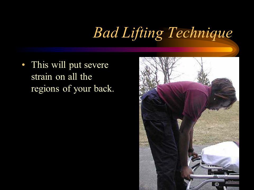 Bad Lifting Technique This will put severe strain on all the regions of your back.