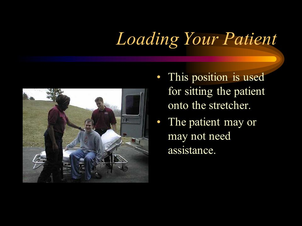 Loading Your Patient This position is used for sitting the patient onto the stretcher.