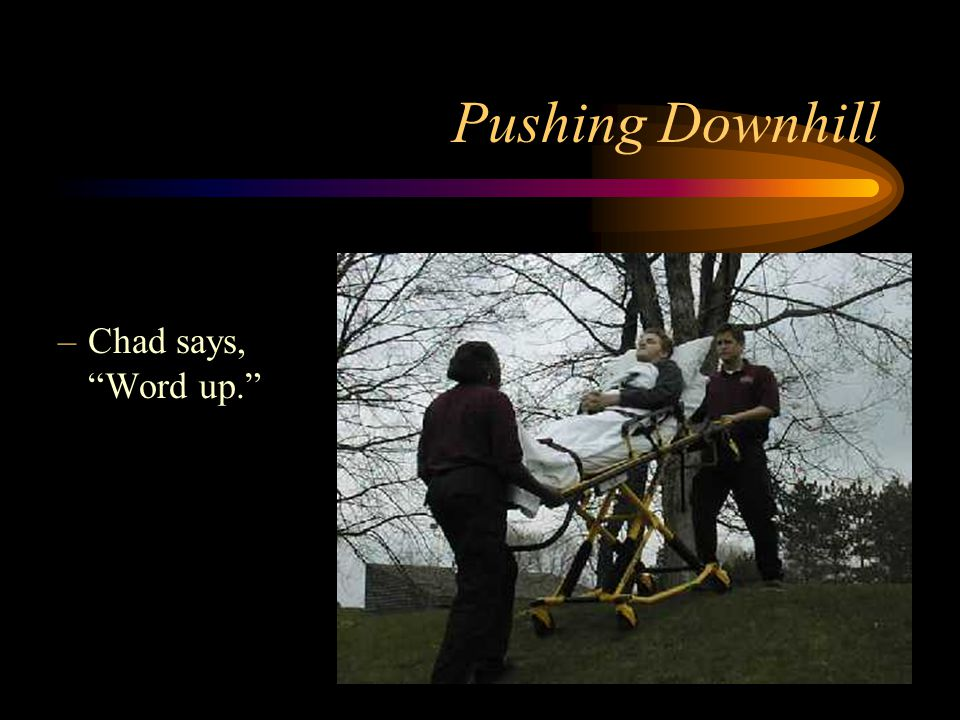 Pushing Downhill Chad says, Word up.