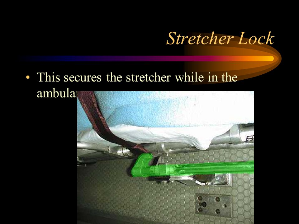 Stretcher Lock This secures the stretcher while in the ambulance.