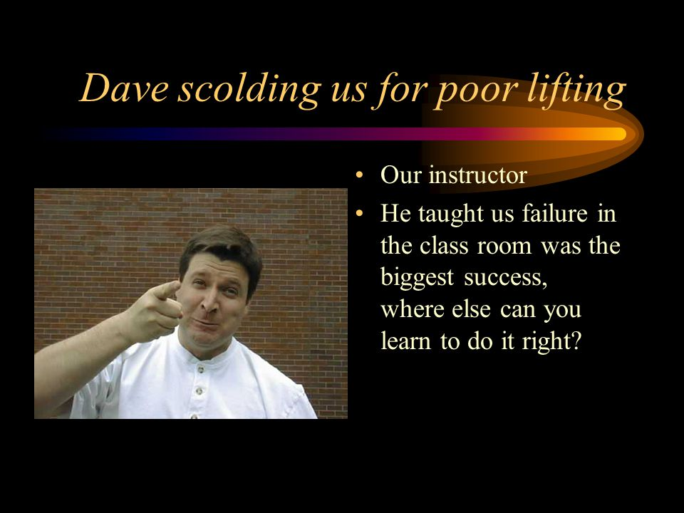 Dave scolding us for poor lifting