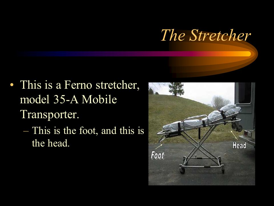 The Stretcher This is a Ferno stretcher, model 35-A Mobile Transporter. This is the foot, and this is the head.