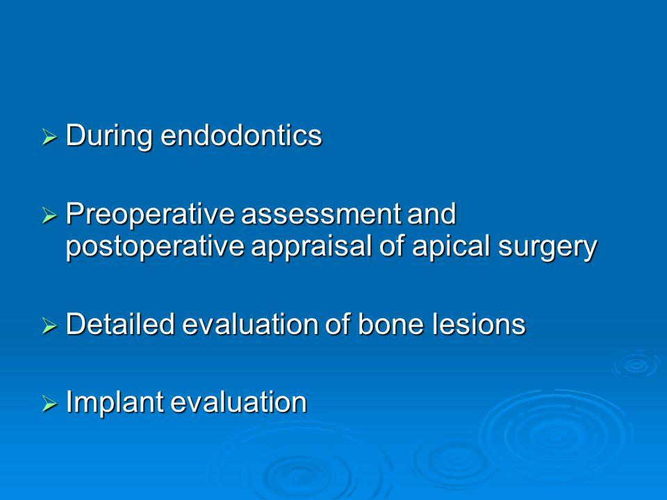 During endodontics Preoperative assessment and postoperative appraisal of apical surgery. Detailed evaluation of bone lesions.