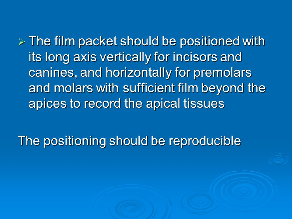 The film packet should be positioned with its long axis vertically for incisors and canines, and horizontally for premolars and molars with sufficient film beyond the apices to record the apical tissues