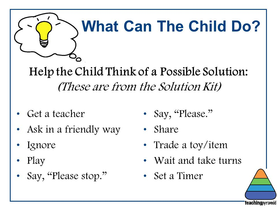 Teaching Pyramid Updated June 2012. What Can The Child Do Help the Child Think of a Possible Solution: (These are from the Solution Kit)