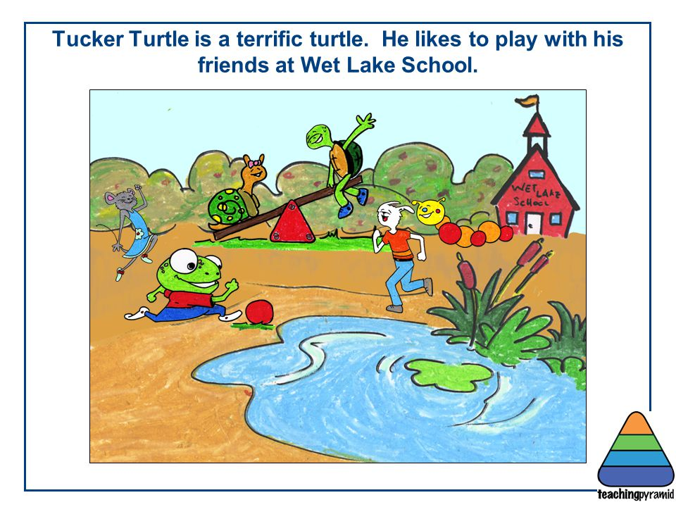 Teaching Pyramid Updated June 2012. Tucker Turtle is a terrific turtle. He likes to play with his friends at Wet Lake School.