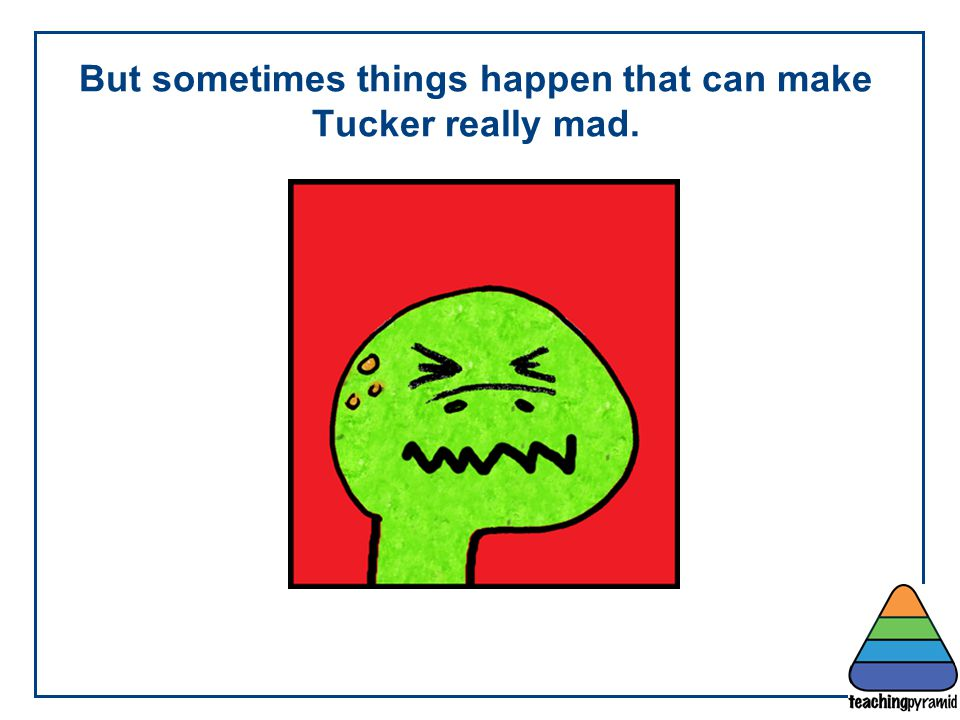 But sometimes things happen that can make Tucker really mad.