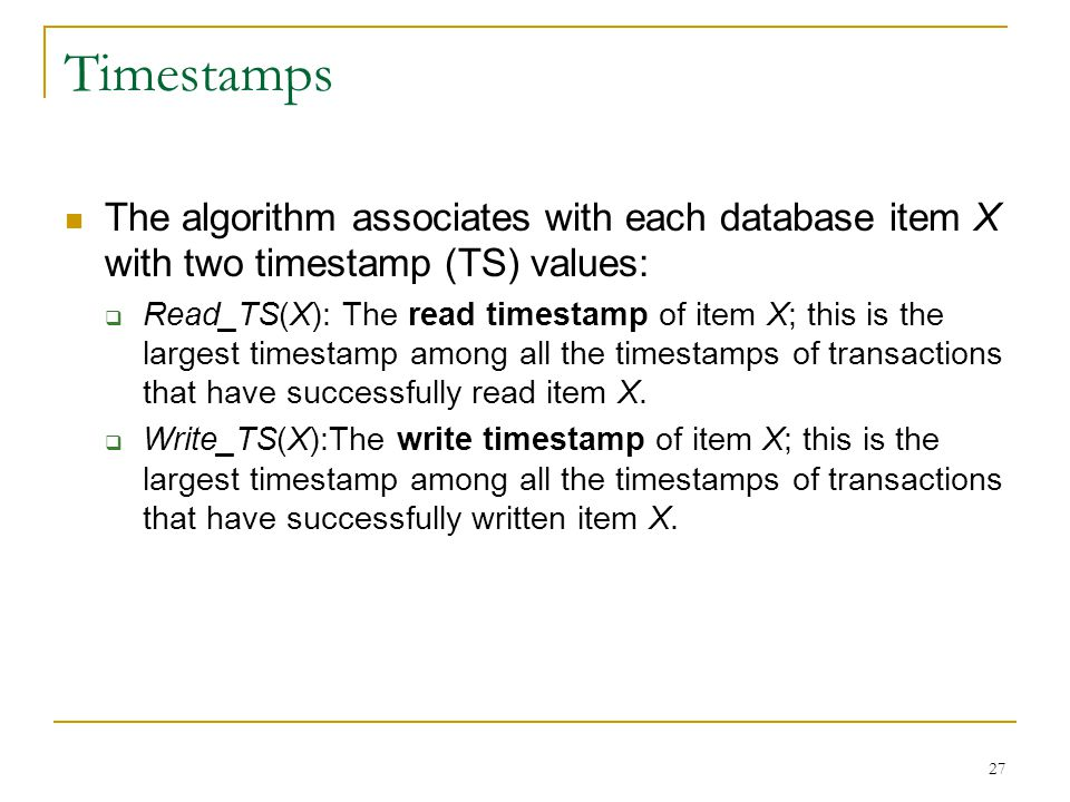 Timestamps The algorithm associates with each database item X with two timestamp (TS) values: