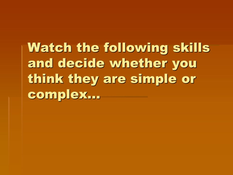 Watch the following skills and decide whether you think they are simple or complex...