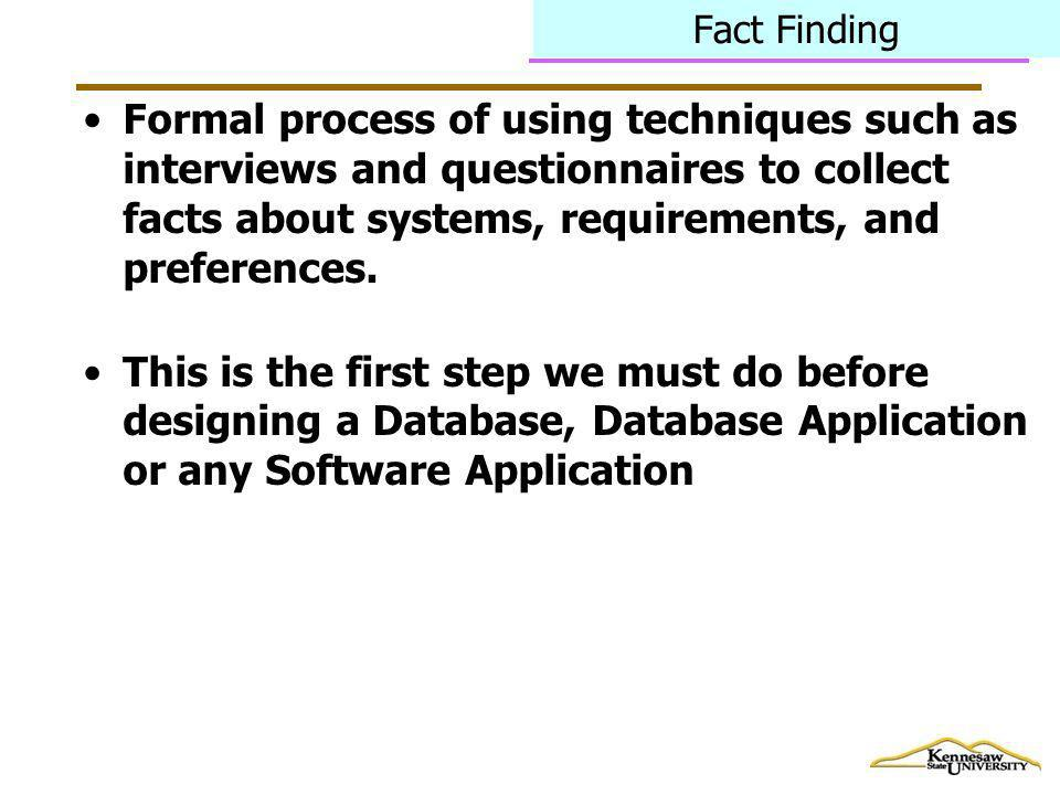 Fact Finding Formal process of using techniques such as interviews and questionnaires to collect facts about systems, requirements, and preferences.