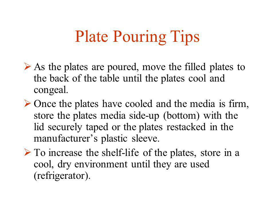Plate Pouring Tips As the plates are poured, move the filled plates to the back of the table until the plates cool and congeal.