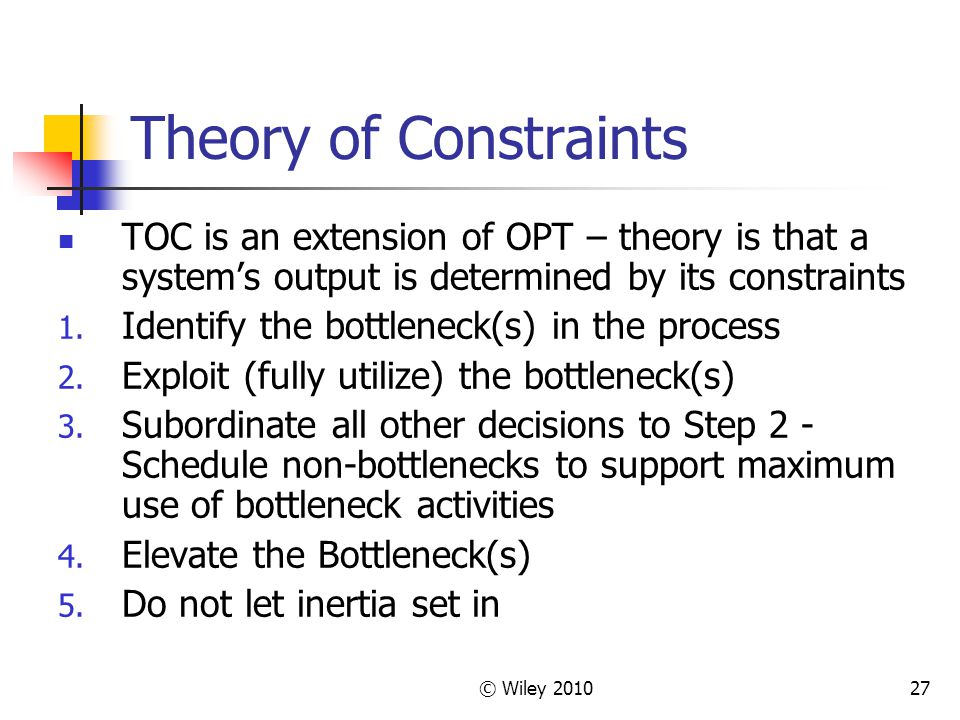 Theory of Constraints TOC is an extension of OPT – theory is that a system's output is determined by its constraints.
