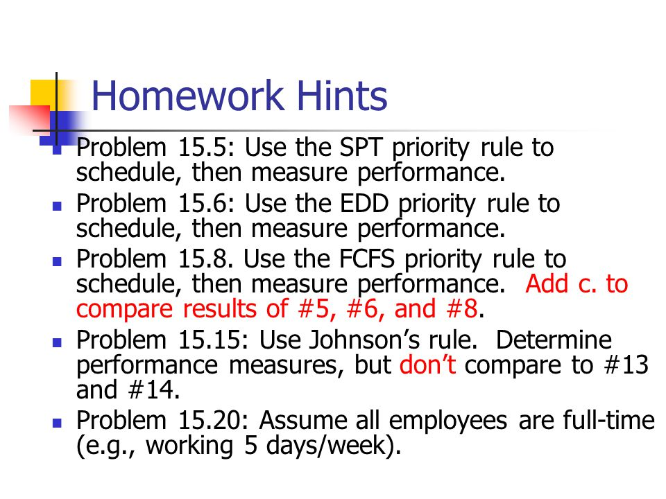 Homework Hints Problem 15.5: Use the SPT priority rule to schedule, then measure performance.