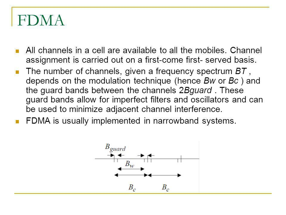 FDMA All channels in a cell are available to all the mobiles. Channel assignment is carried out on a first-come first- served basis.