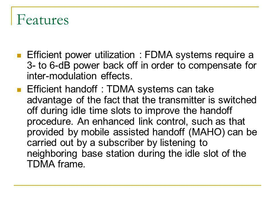 Features Efficient power utilization : FDMA systems require a 3- to 6-dB power back off in order to compensate for inter-modulation effects.