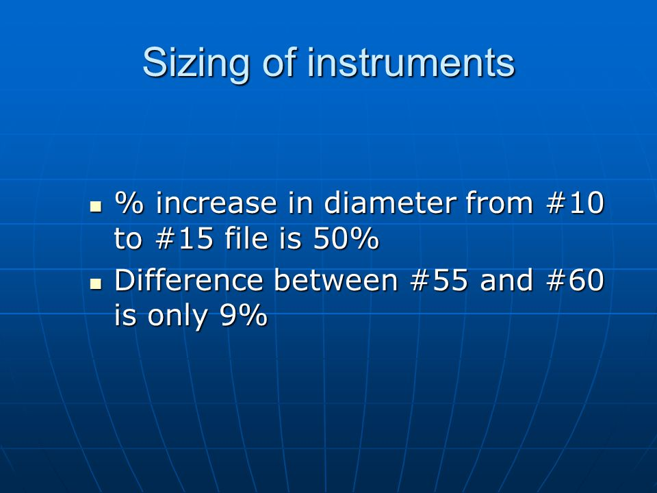 Sizing of instruments % increase in diameter from #10 to #15 file is 50% Difference between #55 and #60 is only 9%