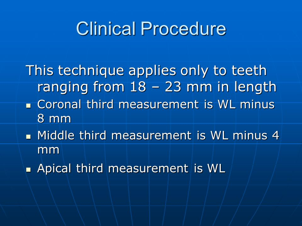 Clinical Procedure This technique applies only to teeth ranging from 18 – 23 mm in length. Coronal third measurement is WL minus 8 mm.