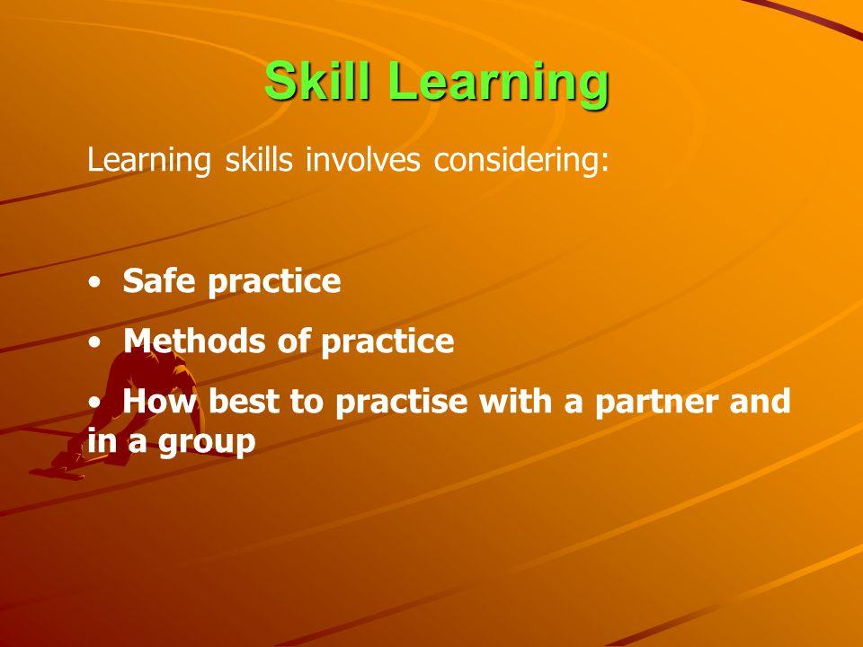Skill Learning Learning skills involves considering: Safe practice