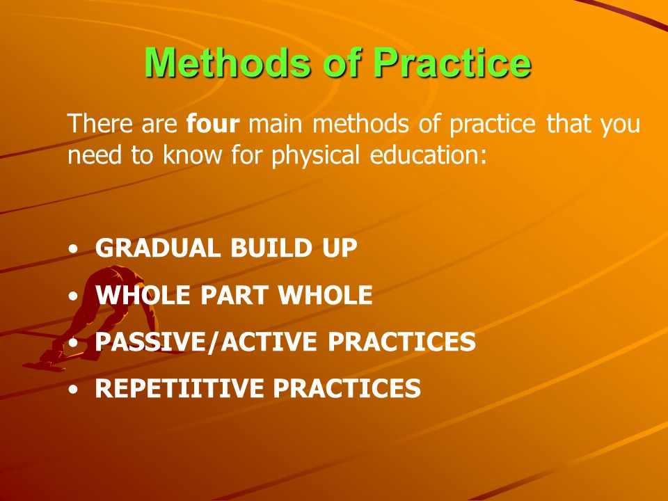 Methods of Practice There are four main methods of practice that you need to know for physical education: