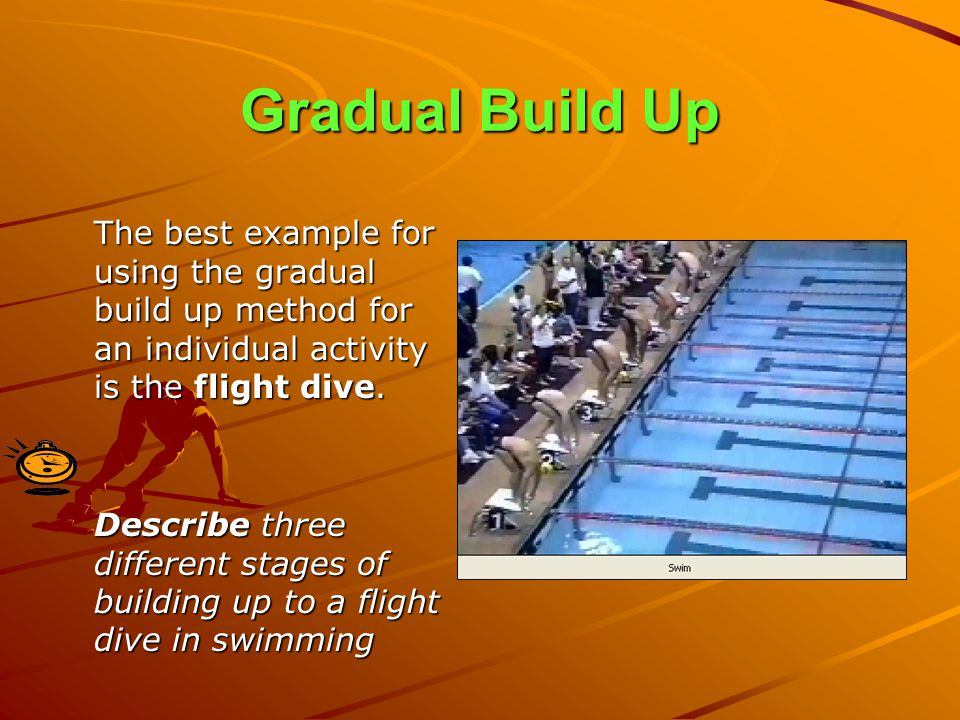 Gradual Build Up The best example for using the gradual build up method for an individual activity is the flight dive.