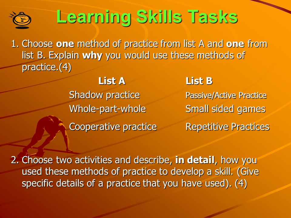 Learning Skills Tasks 1. Choose one method of practice from list A and one from list B. Explain why you would use these methods of practice.(4)
