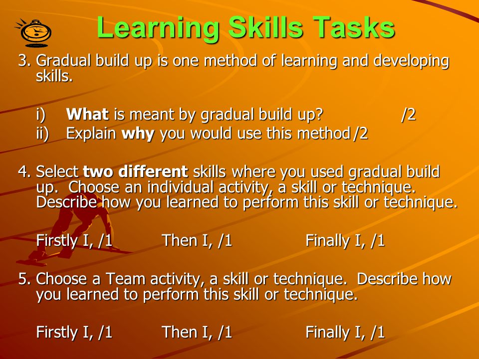Learning Skills Tasks 3. Gradual build up is one method of learning and developing skills. i) What is meant by gradual build up /2.