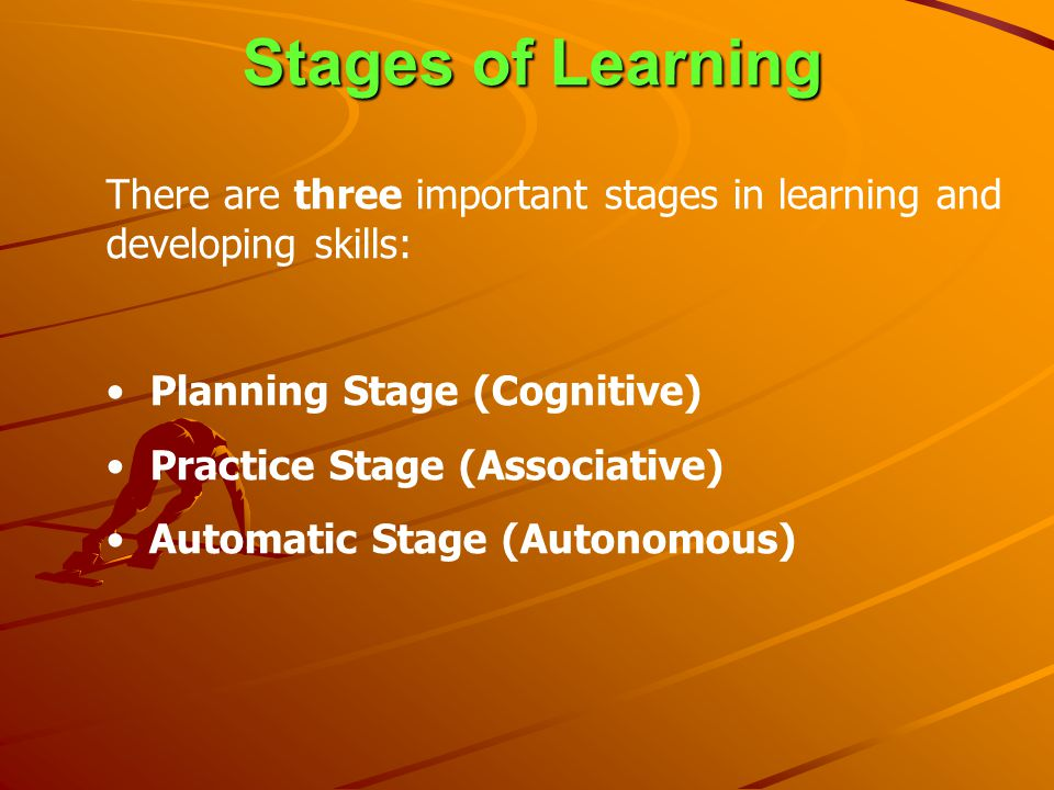 Stages of Learning There are three important stages in learning and developing skills: Planning Stage (Cognitive)