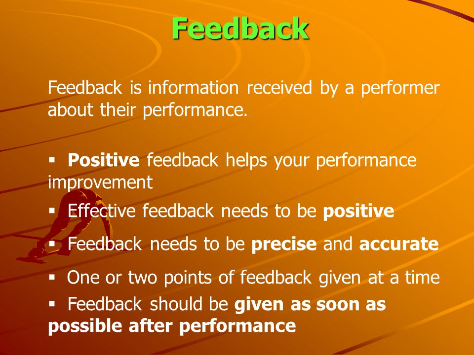 Feedback Feedback is information received by a performer about their performance. Positive feedback helps your performance improvement.