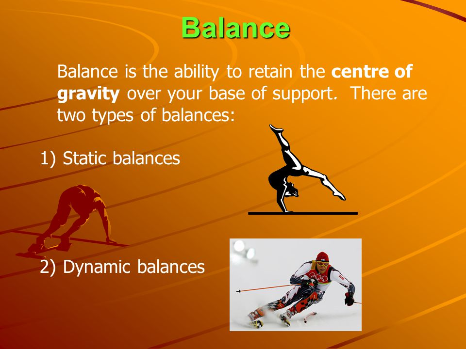 Balance Balance is the ability to retain the centre of gravity over your base of support. There are two types of balances: