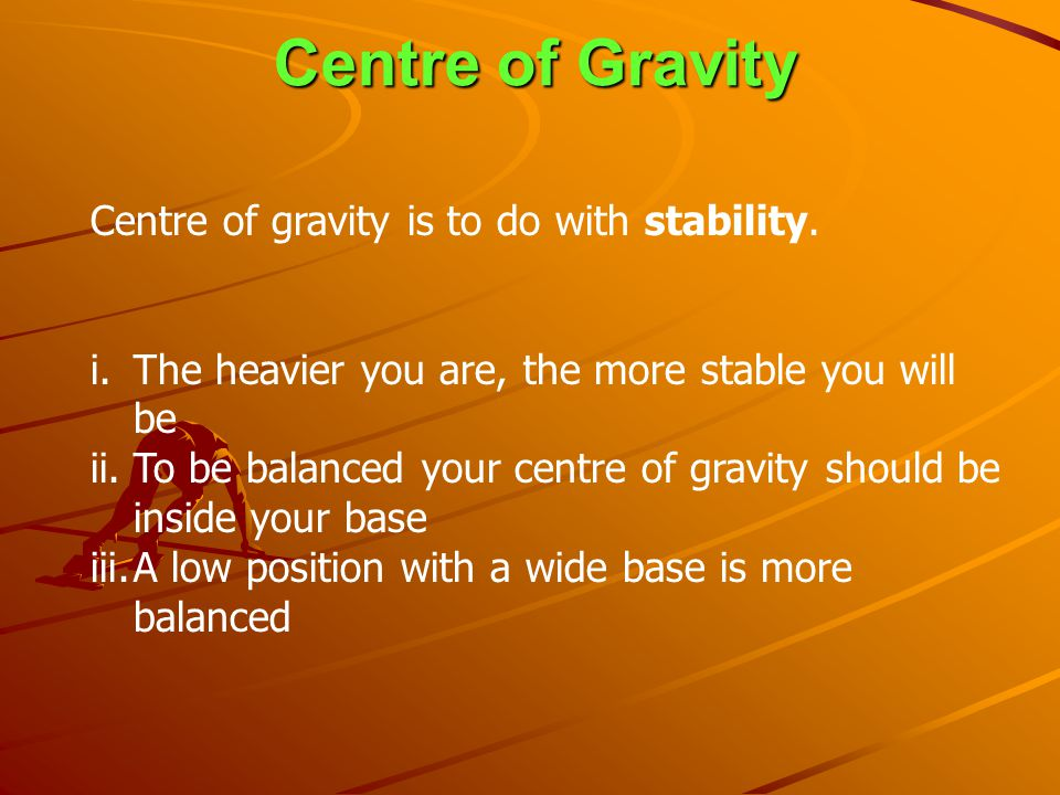 Centre of Gravity Centre of gravity is to do with stability.
