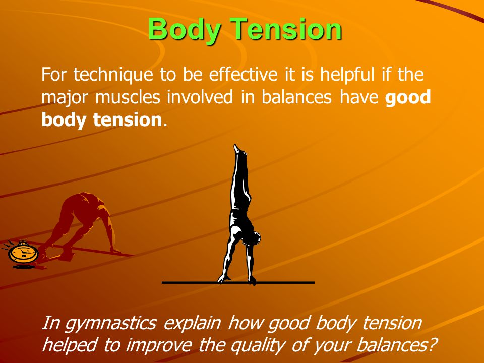 Body Tension For technique to be effective it is helpful if the major muscles involved in balances have good body tension.