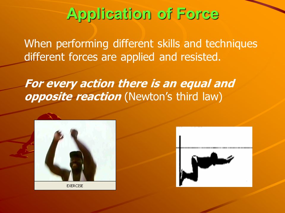Application of Force When performing different skills and techniques different forces are applied and resisted.