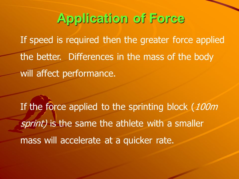 Application of Force If speed is required then the greater force applied the better. Differences in the mass of the body will affect performance.