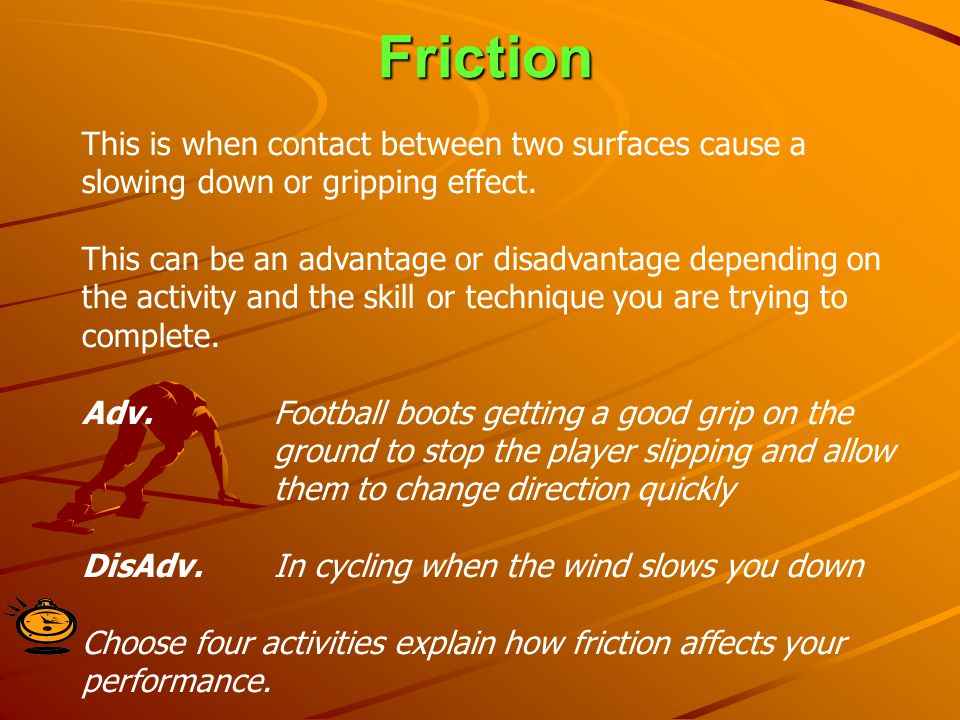 Friction This is when contact between two surfaces cause a slowing down or gripping effect.