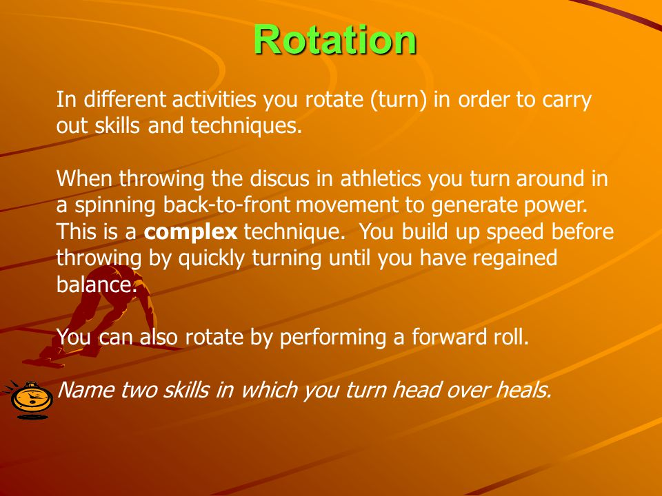 Rotation In different activities you rotate (turn) in order to carry out skills and techniques.