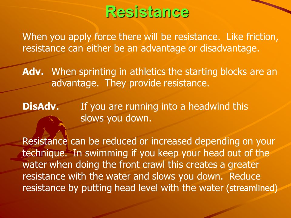 Resistance When you apply force there will be resistance. Like friction, resistance can either be an advantage or disadvantage.