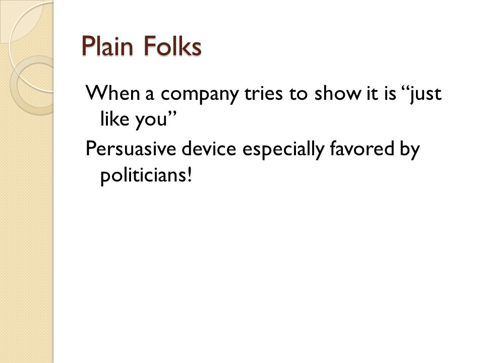 Plain Folks When a company tries to show it is just like you Persuasive device especially favored by politicians.