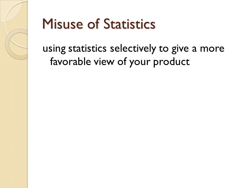 Misuse of Statistics using statistics selectively to give a more favorable view of your product