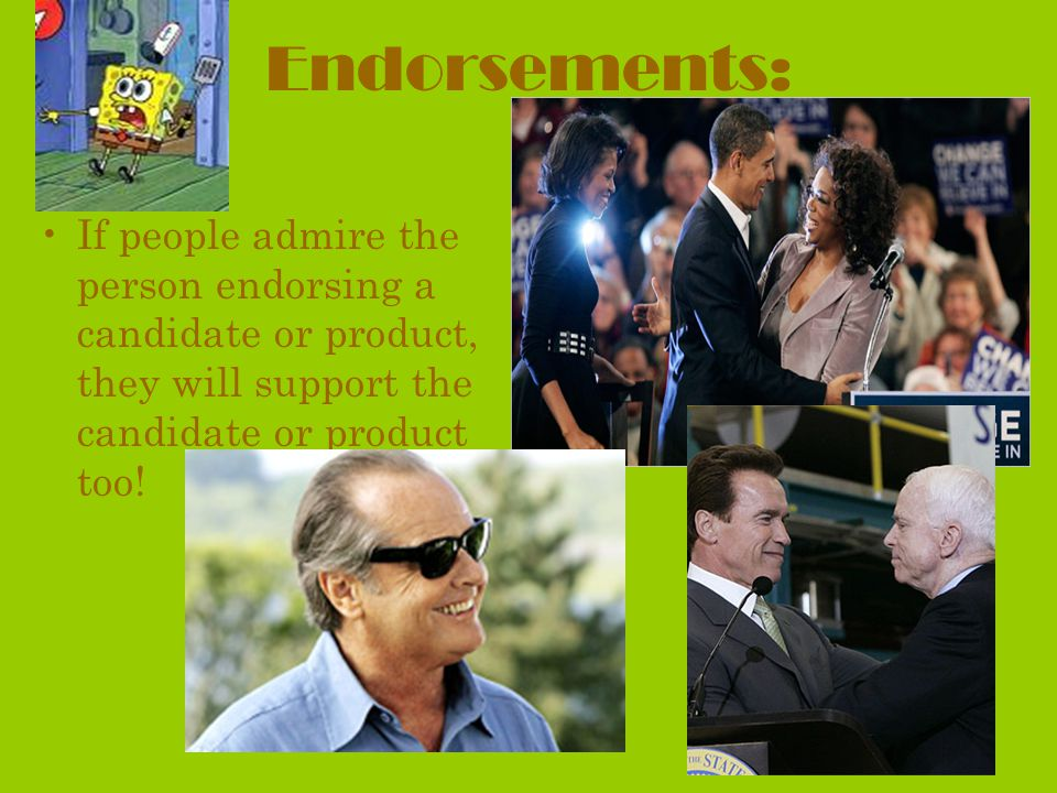 Endorsements: If people admire the person endorsing a candidate or product, they will support the candidate or product too!