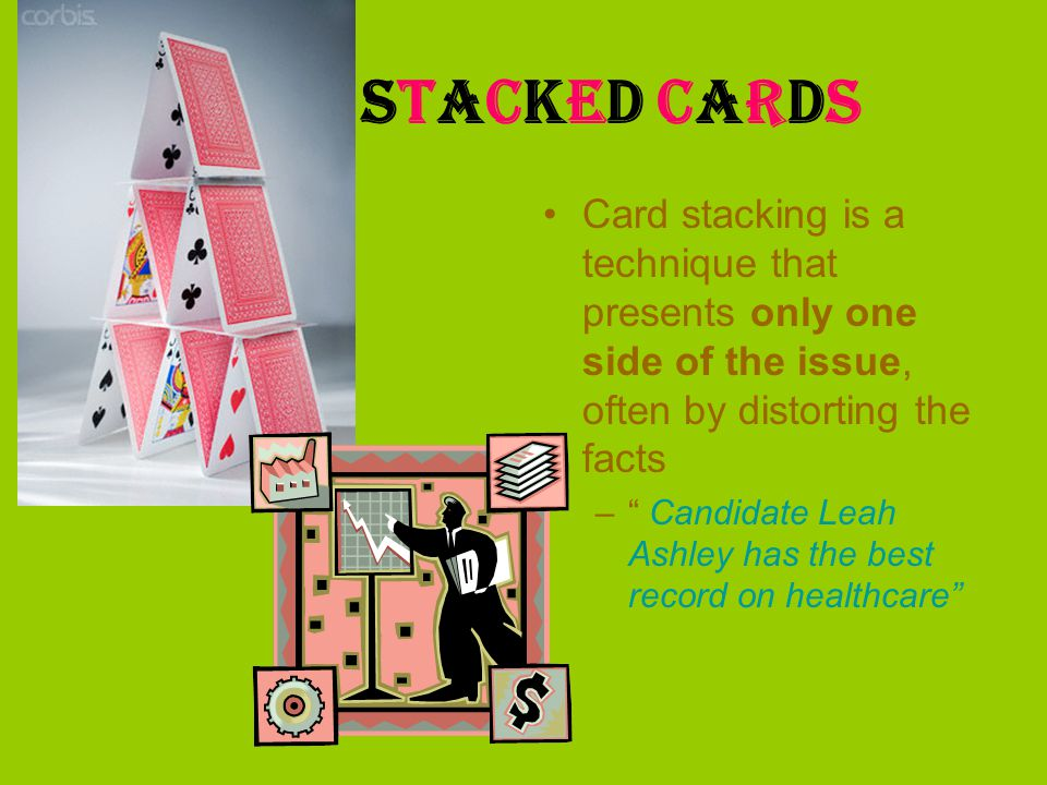 Stacked Cards Card stacking is a technique that presents only one side of the issue, often by distorting the facts.