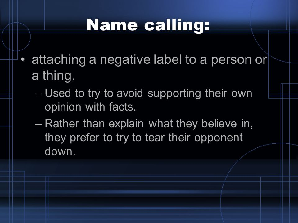 Name calling: attaching a negative label to a person or a thing.