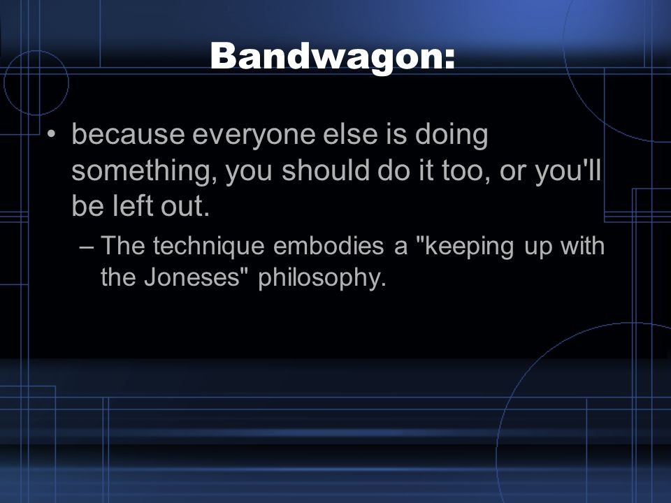 Bandwagon: because everyone else is doing something, you should do it too, or you ll be left out.