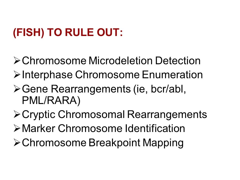 (FISH) TO RULE OUT: Chromosome Microdeletion Detection. Interphase Chromosome Enumeration. Gene Rearrangements (ie, bcr/abl, PML/RARA)