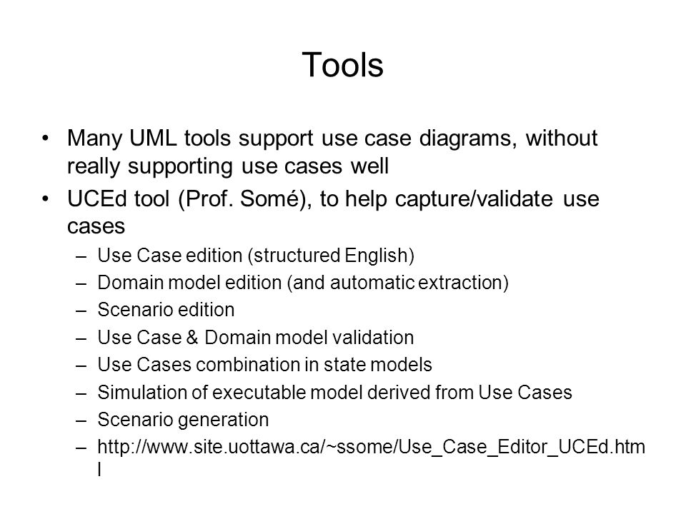 Tools Many UML tools support use case diagrams, without really supporting use cases well. UCEd tool (Prof. Somé), to help capture/validate use cases.
