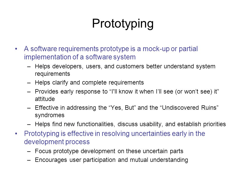 Prototyping A software requirements prototype is a mock-up or partial implementation of a software system.