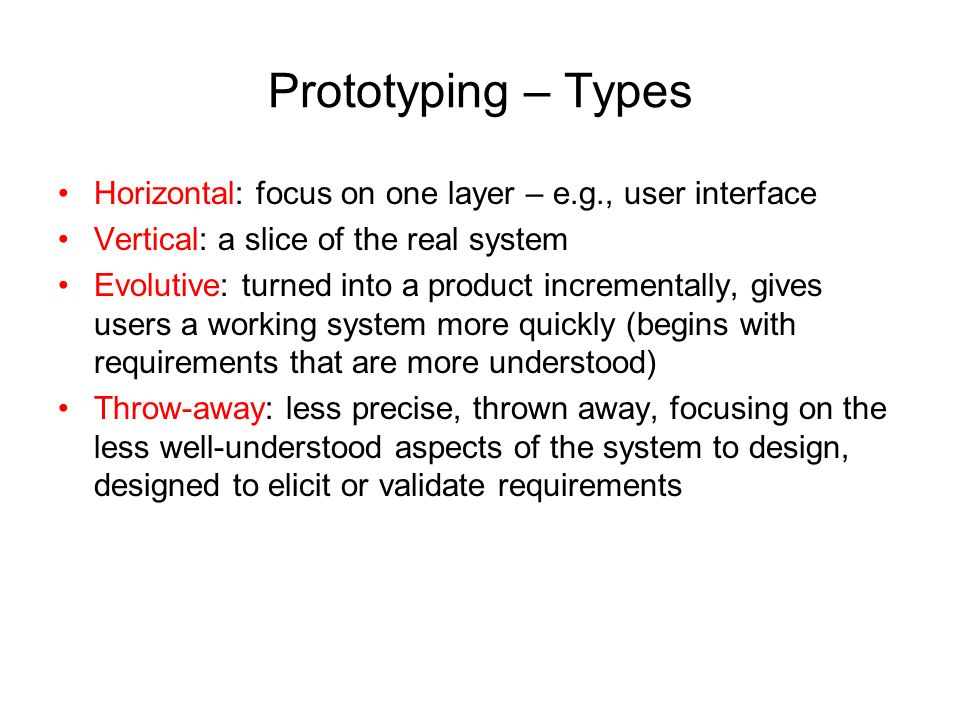 Prototyping – Types Horizontal: focus on one layer – e.g., user interface. Vertical: a slice of the real system.