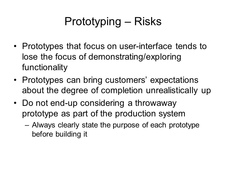 Prototyping – Risks Prototypes that focus on user-interface tends to lose the focus of demonstrating/exploring functionality.